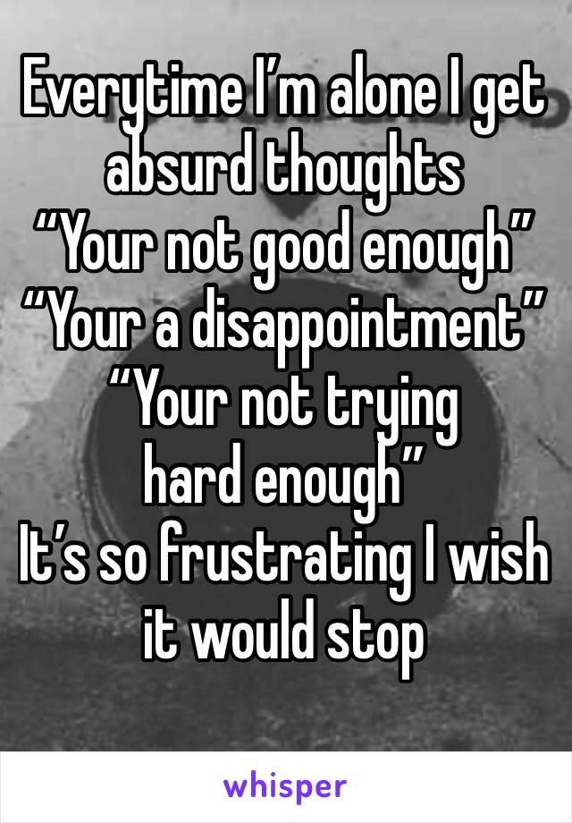 """Everytime I'm alone I get absurd thoughts  """"Your not good enough"""" """"Your a disappointment""""  """"Your not trying hard enough"""" It's so frustrating I wish it would stop"""