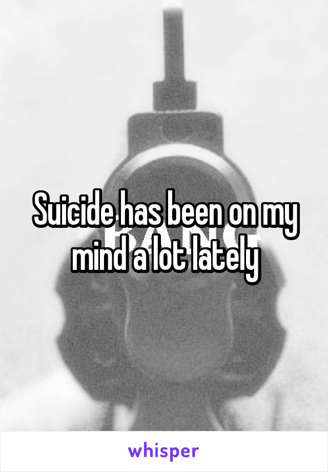 Suicide has been on my mind a lot lately