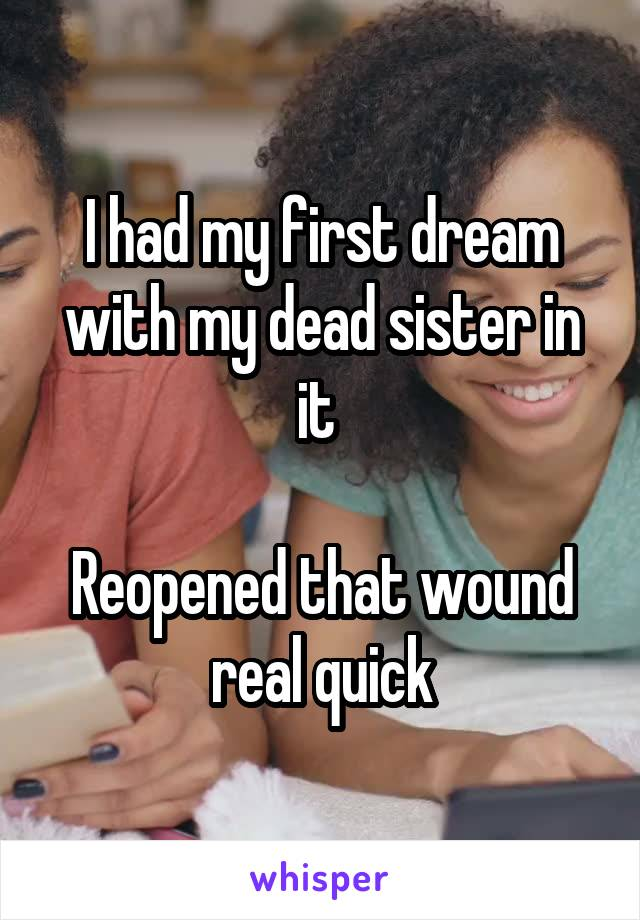 I had my first dream with my dead sister in it   Reopened that wound real quick