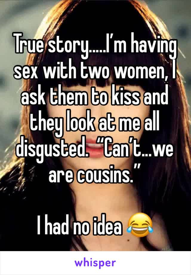 """True story.....I'm having sex with two women, I ask them to kiss and they look at me all disgusted.  """"Can't...we are cousins.""""  I had no idea 😂"""