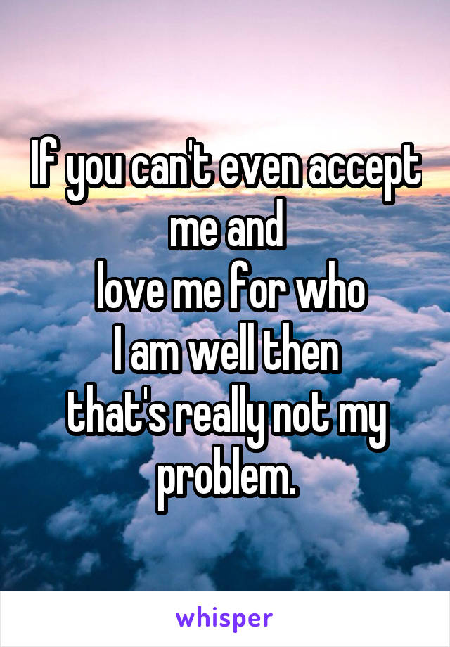 If you can't even accept me and  love me for who  I am well then  that's really not my problem.