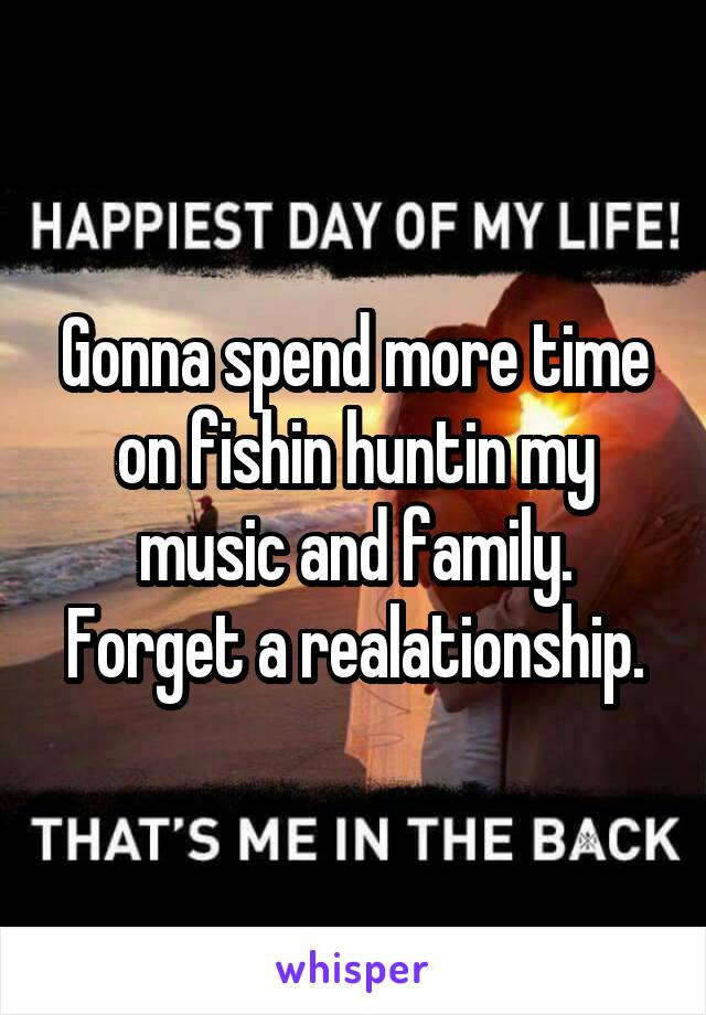 Gonna spend more time on fishin huntin my music and family. Forget a realationship.