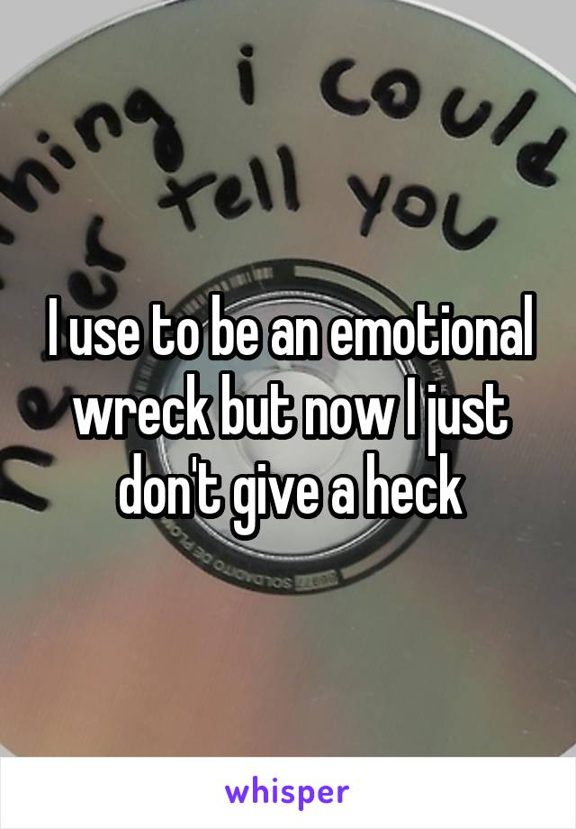 I use to be an emotional wreck but now I just don't give a heck