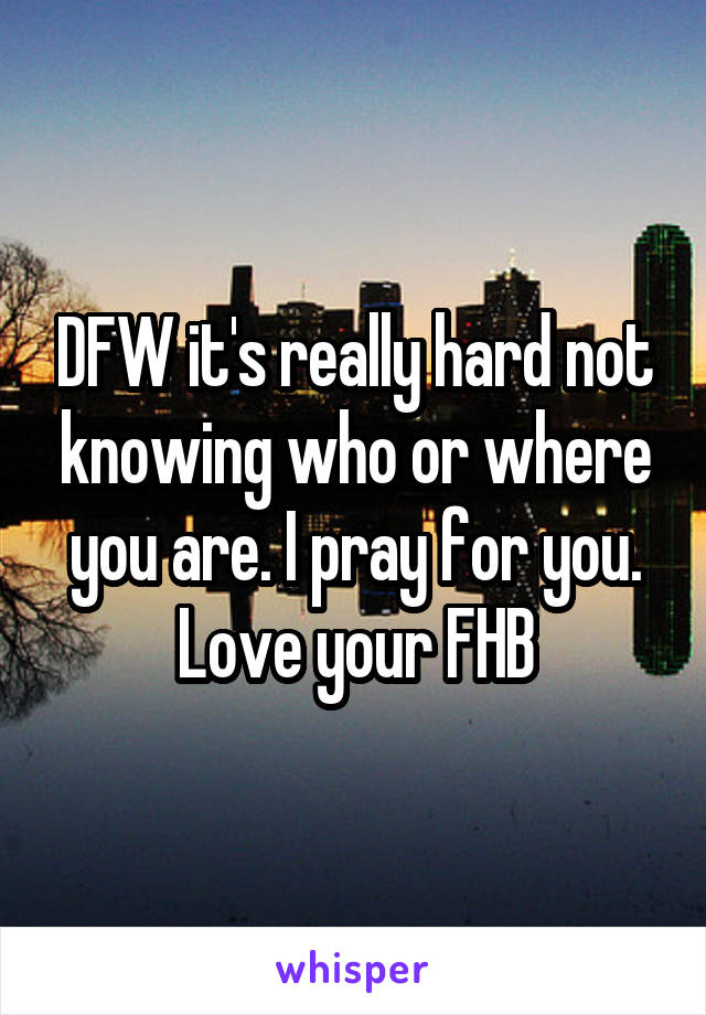 DFW it's really hard not knowing who or where you are. I pray for you. Love your FHB