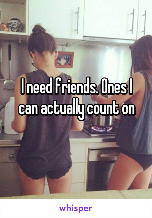 I need friends. Ones I can actually count on