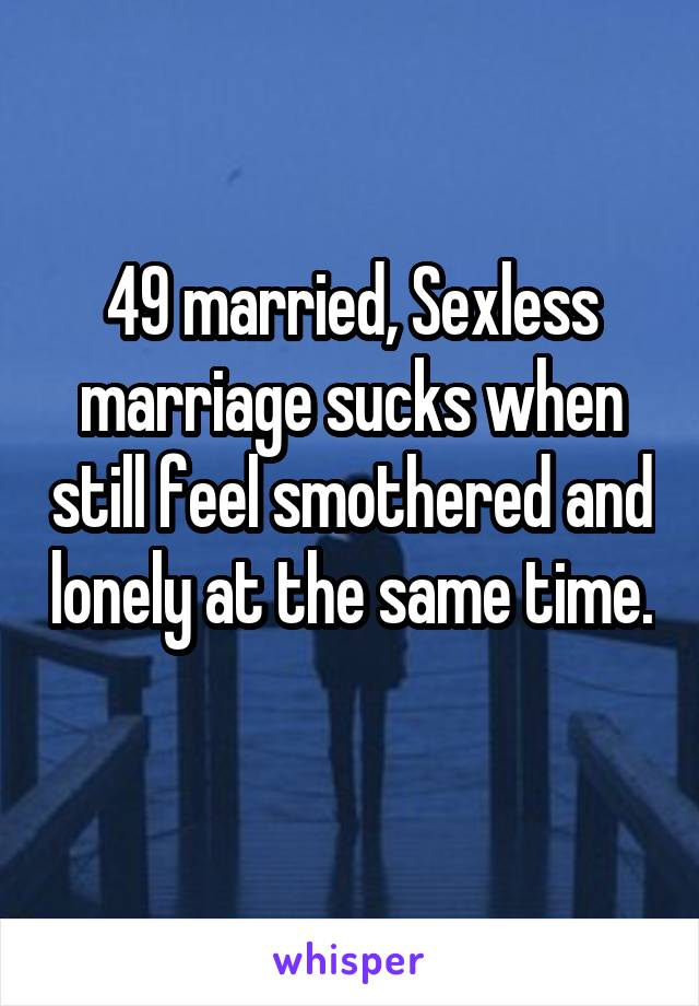 49 married, Sexless marriage sucks when still feel smothered and lonely at the same time.