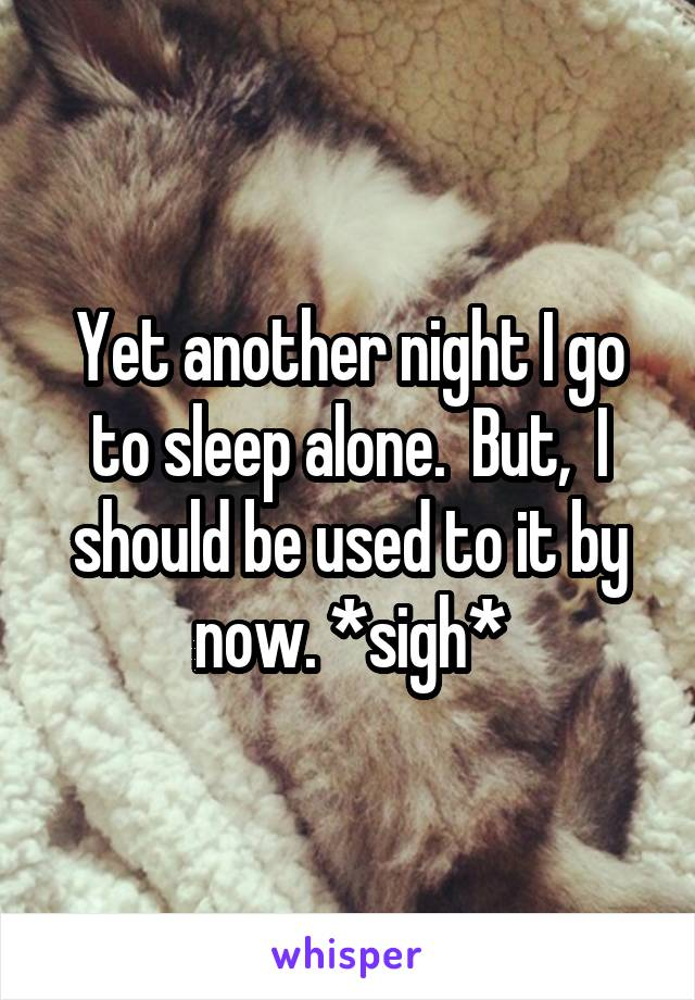 Yet another night I go to sleep alone.  But,  I should be used to it by now. *sigh*