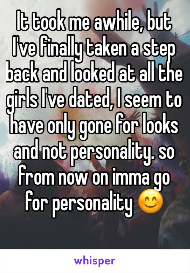 It took me awhile, but I've finally taken a step back and looked at all the girls I've dated, I seem to have only gone for looks and not personality. so from now on imma go for personality 😊