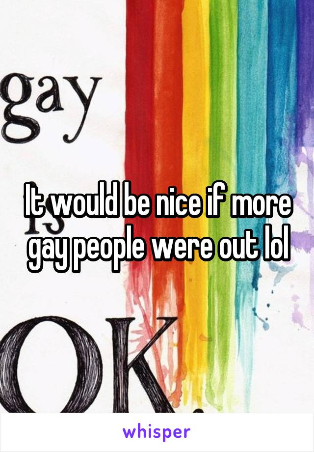 It would be nice if more gay people were out lol