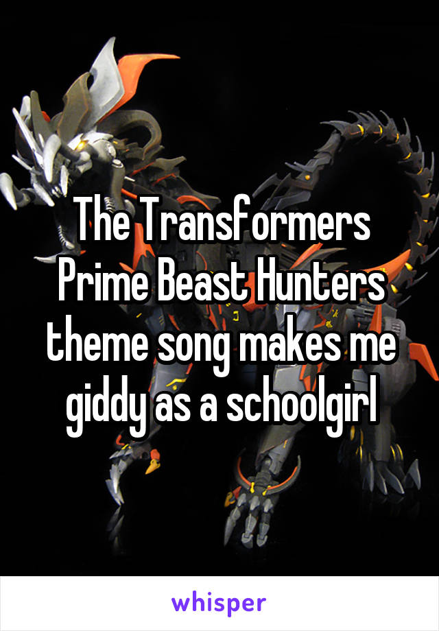 The Transformers Prime Beast Hunters theme song makes me giddy as a schoolgirl