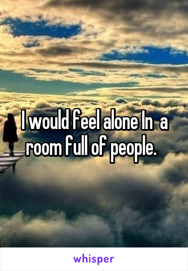 I would feel alone In  a room full of people.