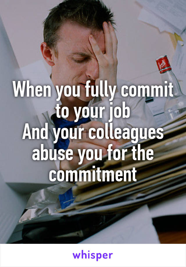 When you fully commit to your job And your colleagues abuse you for the commitment