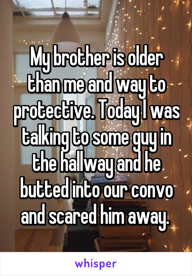 My brother is older than me and way to protective. Today I was talking to some guy in the hallway and he butted into our convo and scared him away.