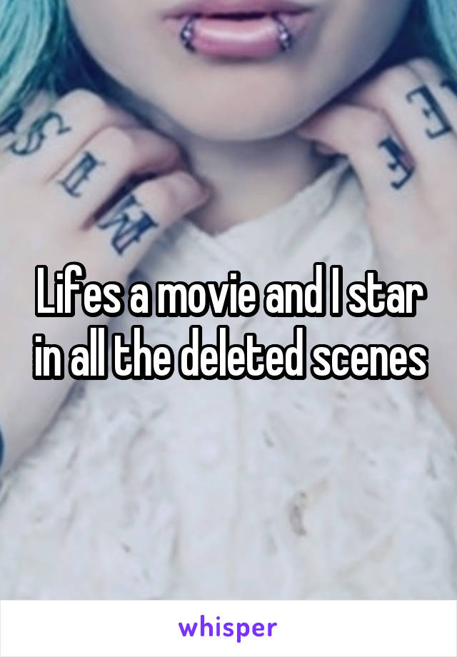 Lifes a movie and I star in all the deleted scenes