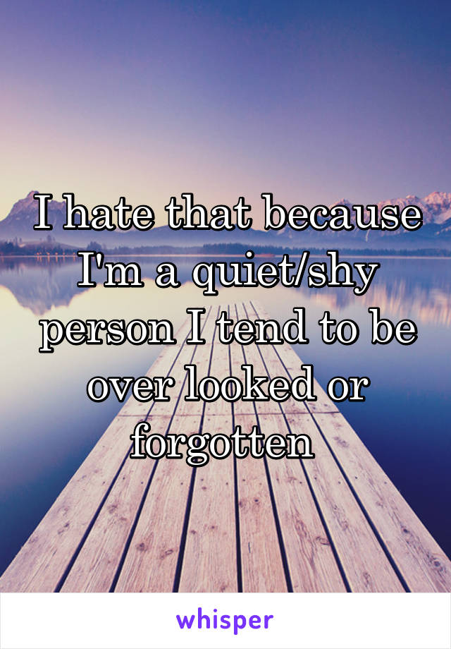 I hate that because I'm a quiet/shy person I tend to be over looked or forgotten