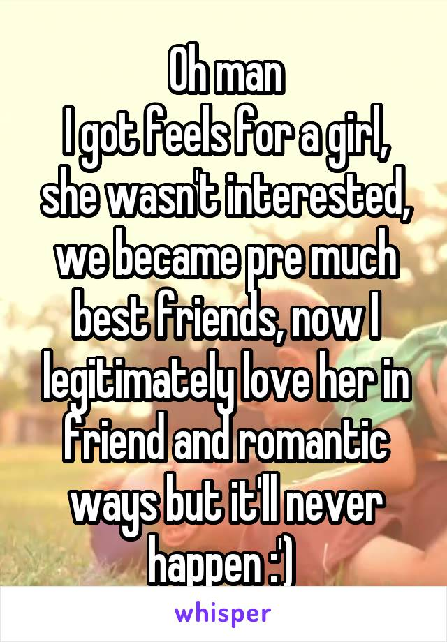Oh man I got feels for a girl, she wasn't interested, we became pre much best friends, now I legitimately love her in friend and romantic ways but it'll never happen :')