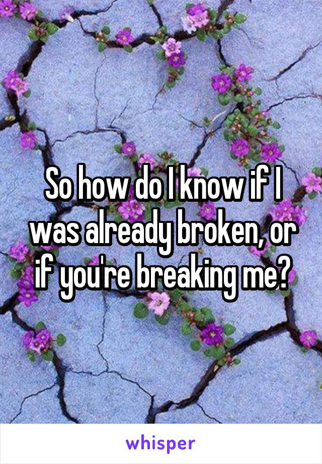 So how do I know if I was already broken, or if you're breaking me?
