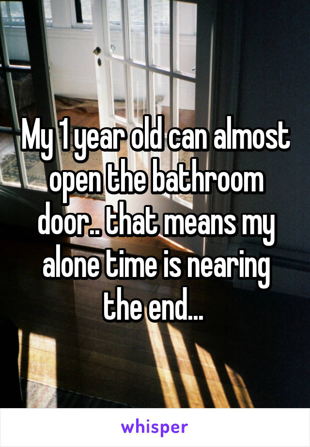 My 1 year old can almost open the bathroom door.. that means my alone time is nearing the end...