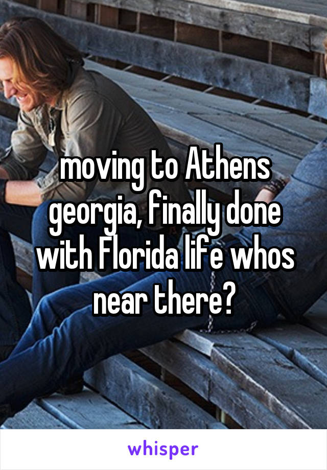 moving to Athens georgia, finally done with Florida life whos near there?