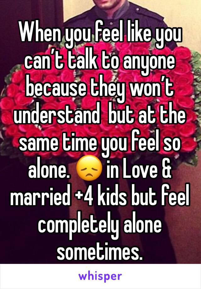 When you feel like you can't talk to anyone because they won't understand  but at the same time you feel so alone. 😞 in Love & married +4 kids but feel completely alone sometimes.