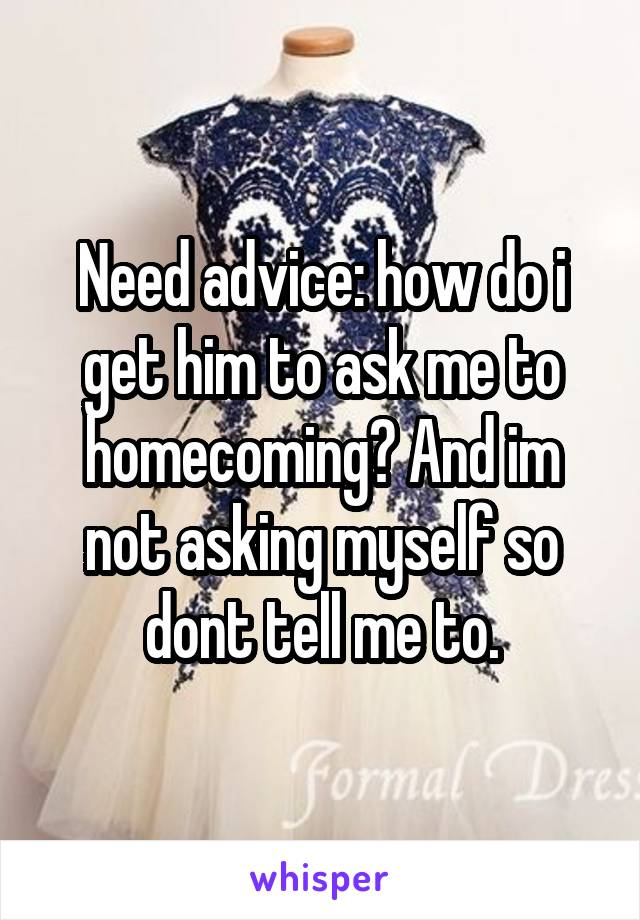 Need advice: how do i get him to ask me to homecoming? And im not asking myself so dont tell me to.