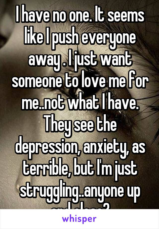 I have no one. It seems like I push everyone away . I just want someone to love me for me..not what I have. They see the depression, anxiety, as terrible, but I'm just struggling..anyone up and close?