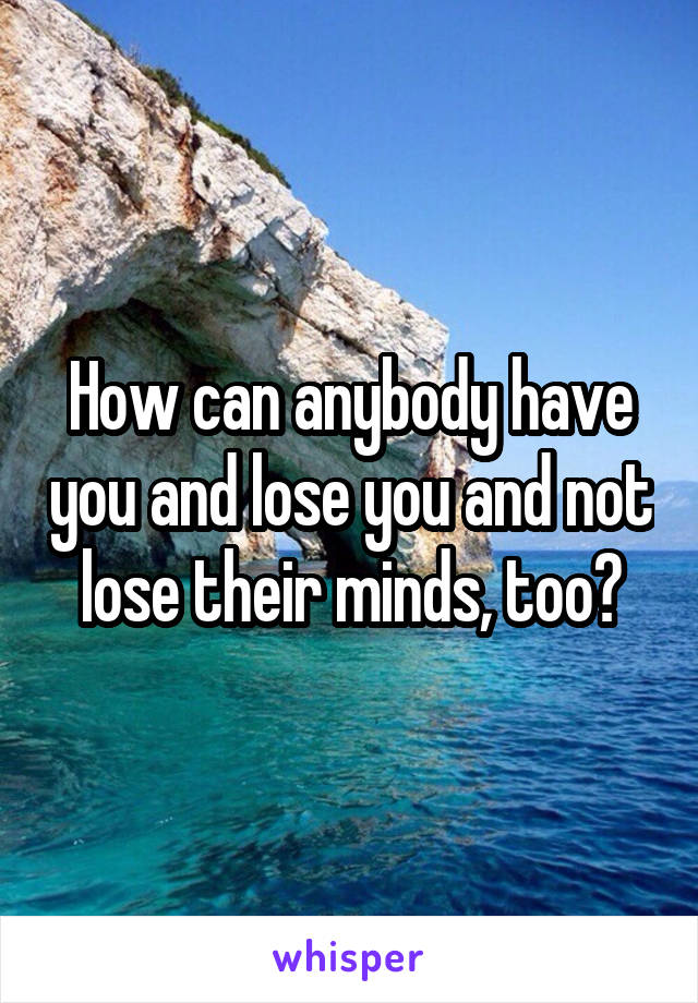 How can anybody have you and lose you and not lose their minds, too?