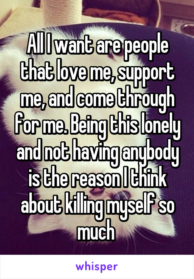 All I want are people that love me, support me, and come through for me. Being this lonely and not having anybody is the reason I think about killing myself so much