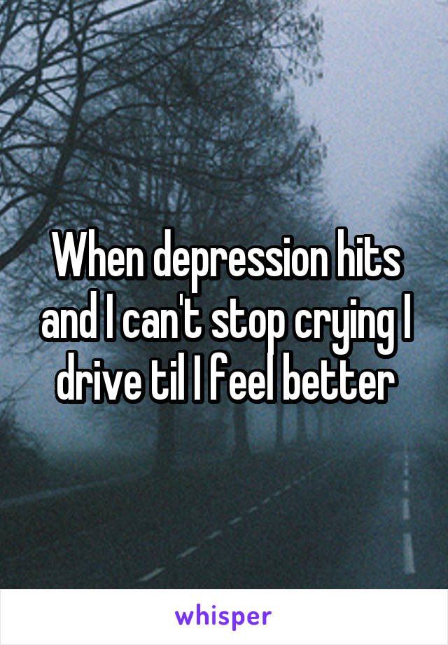 When depression hits and I can't stop crying I drive til I feel better