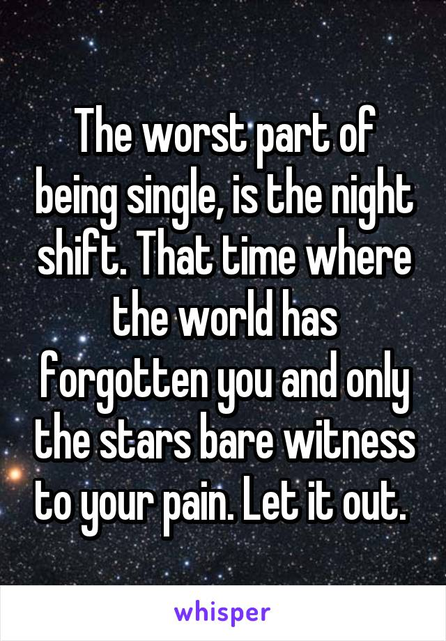 The worst part of being single, is the night shift. That time where the world has forgotten you and only the stars bare witness to your pain. Let it out.