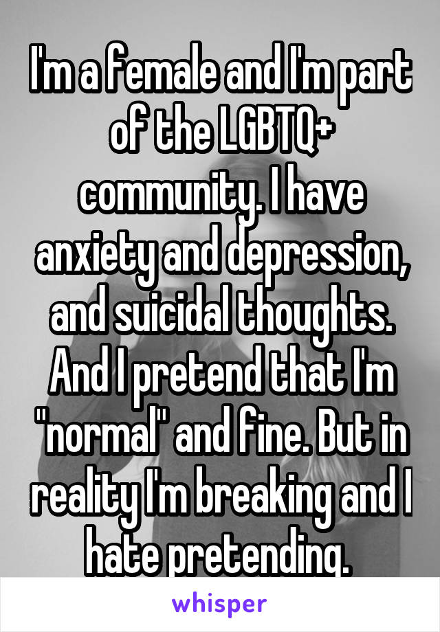 """I'm a female and I'm part of the LGBTQ+ community. I have anxiety and depression, and suicidal thoughts. And I pretend that I'm """"normal"""" and fine. But in reality I'm breaking and I hate pretending."""