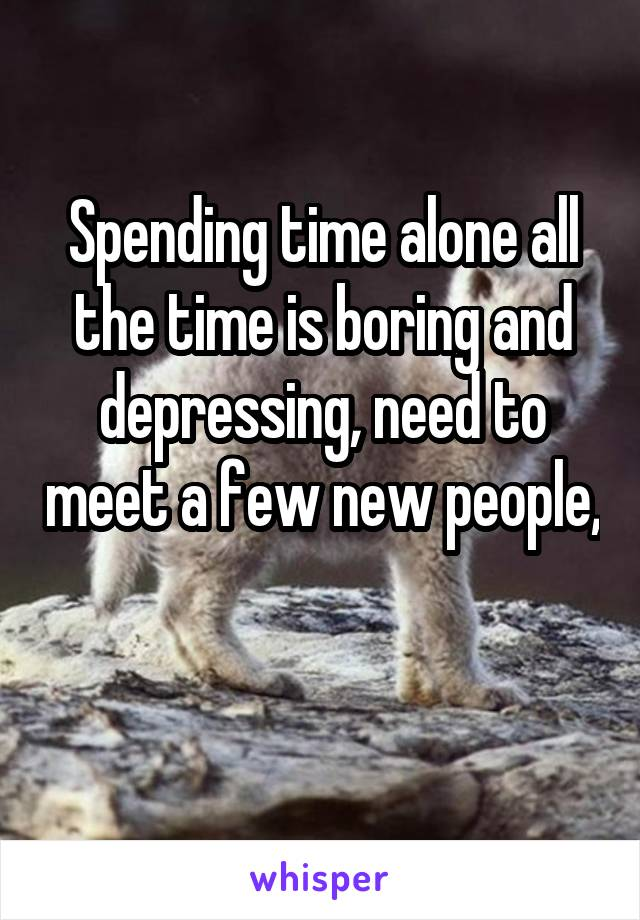Spending time alone all the time is boring and depressing, need to meet a few new people,