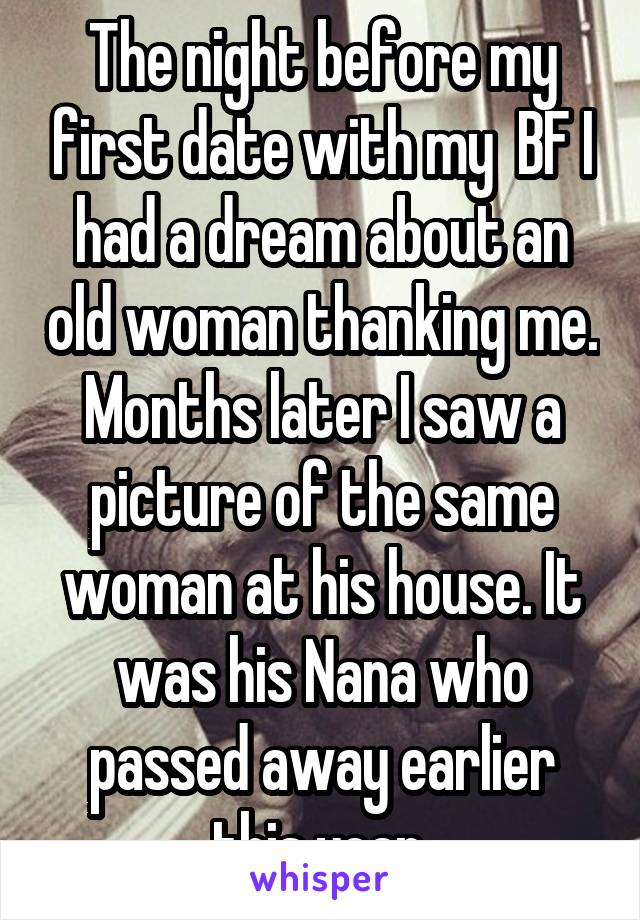 The night before my first date with my  BF I had a dream about an old woman thanking me. Months later I saw a picture of the same woman at his house. It was his Nana who passed away earlier this year.