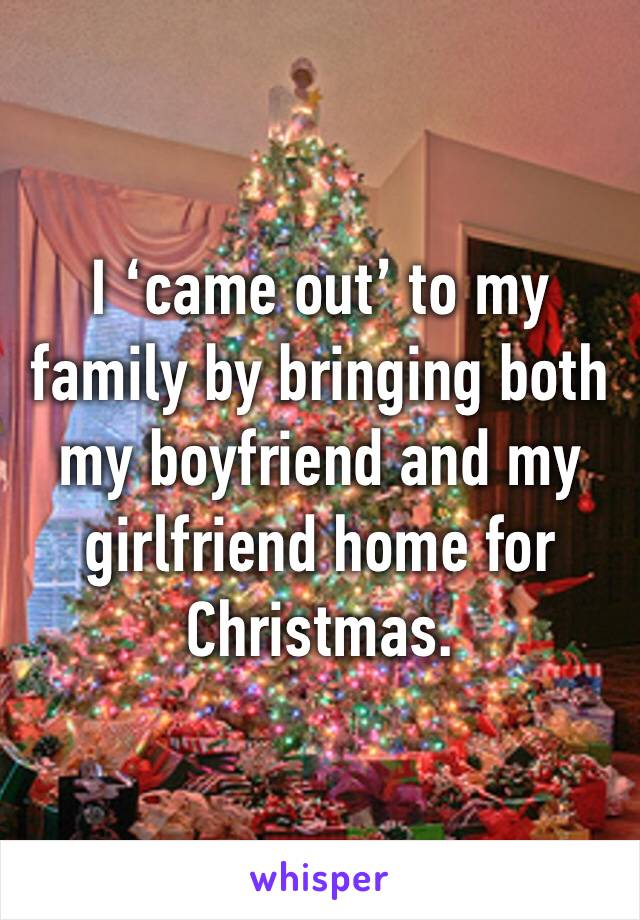 I 'came out' to my family by bringing both my boyfriend and my girlfriend home for Christmas.