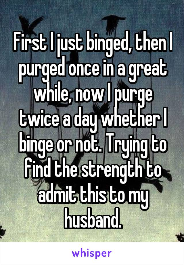 First I just binged, then I purged once in a great while, now I purge twice a day whether I binge or not. Trying to find the strength to admit this to my husband.