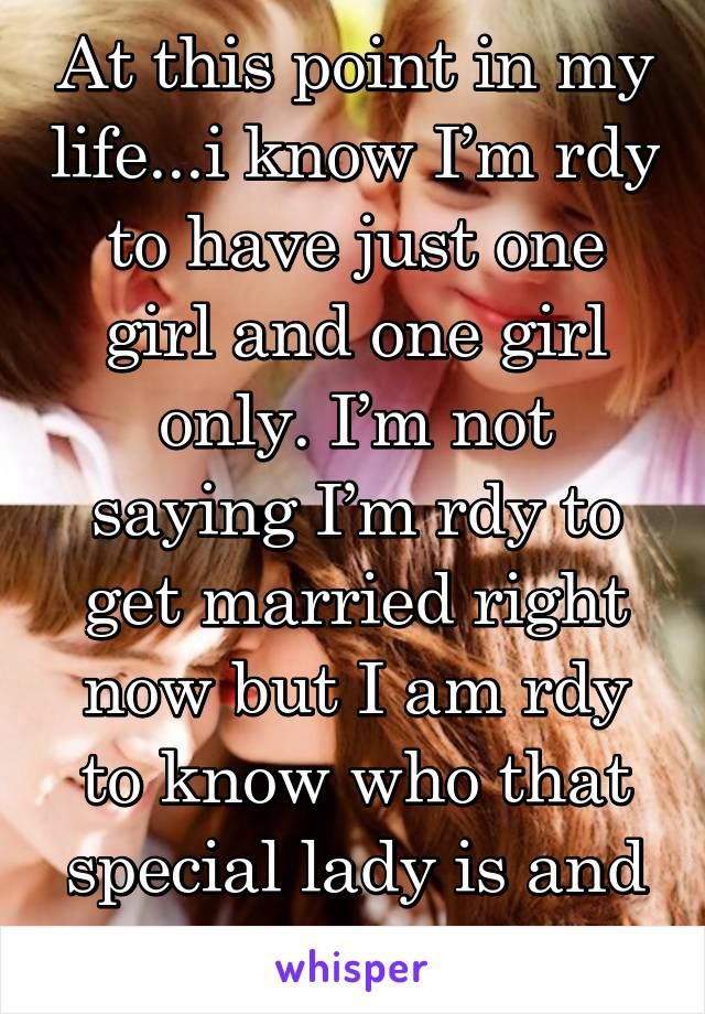 At this point in my life...i know I'm rdy to have just one girl and one girl only. I'm not saying I'm rdy to get married right now but I am rdy to know who that special lady is and build with her.