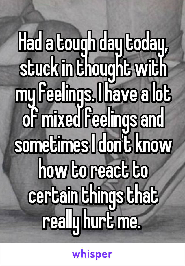 Had a tough day today, stuck in thought with my feelings. I have a lot of mixed feelings and sometimes I don't know how to react to certain things that really hurt me.