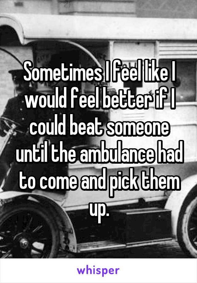 Sometimes I feel like I would feel better if I could beat someone until the ambulance had to come and pick them up.