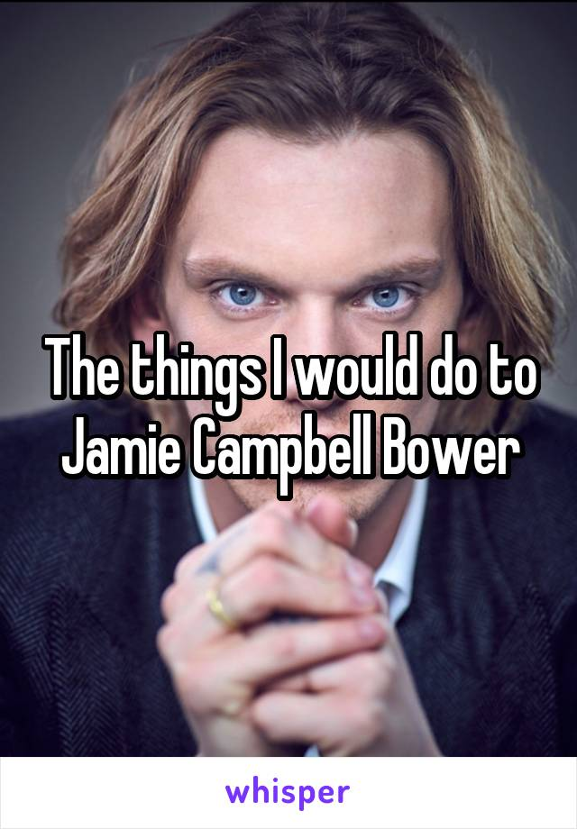 The things I would do to Jamie Campbell Bower