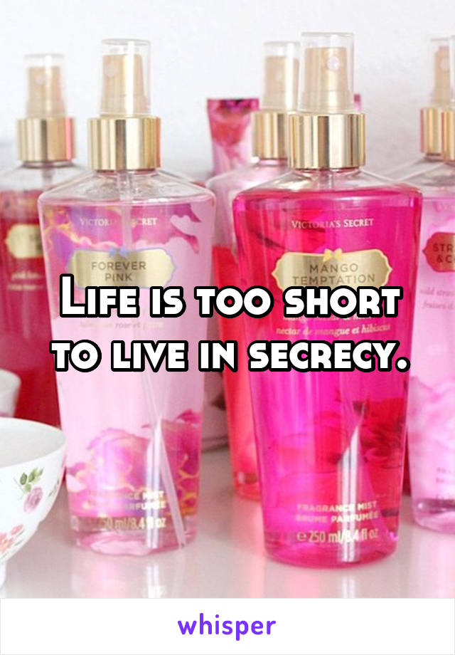 Life is too short to live in secrecy.