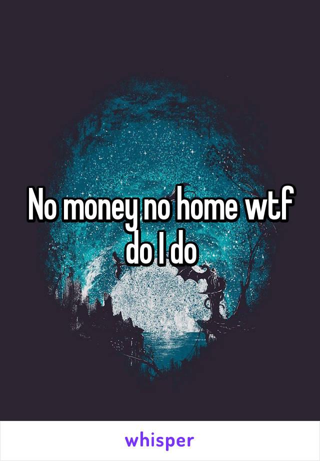No money no home wtf do I do