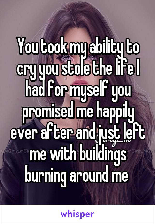 You took my ability to cry you stole the life I had for myself you promised me happily ever after and just left me with buildings burning around me