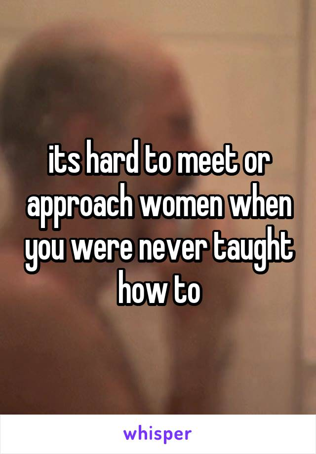 its hard to meet or approach women when you were never taught how to