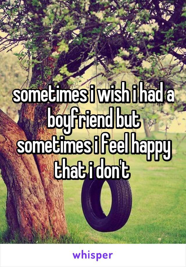sometimes i wish i had a boyfriend but sometimes i feel happy that i don't