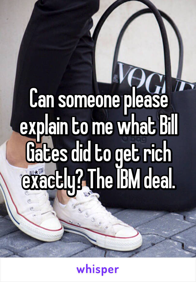 Can someone please explain to me what Bill Gates did to get rich exactly? The IBM deal.
