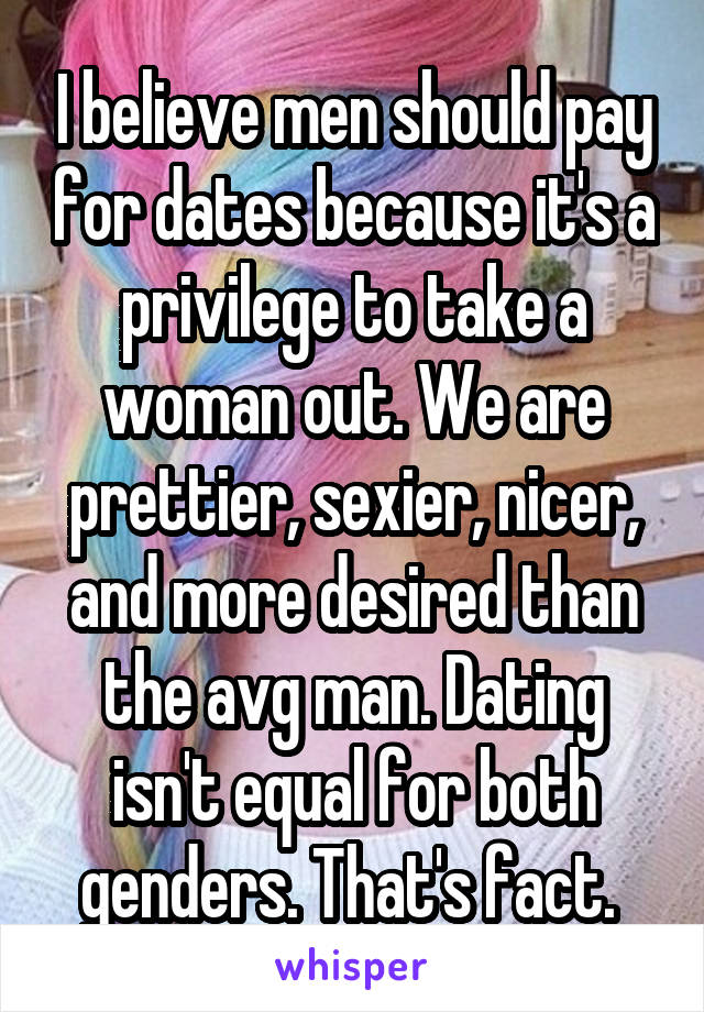 I believe men should pay for dates because it's a privilege to take a woman out. We are prettier, sexier, nicer, and more desired than the avg man. Dating isn't equal for both genders. That's fact.