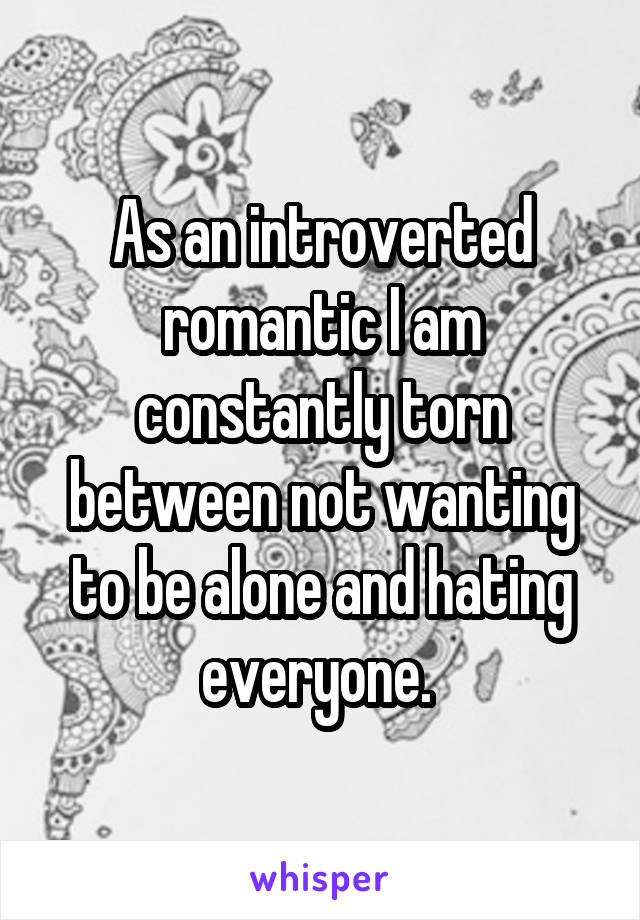 As an introverted romantic I am constantly torn between not wanting to be alone and hating everyone.