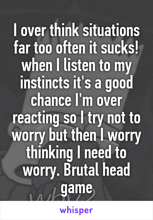 I over think situations far too often it sucks! when I listen to my instincts it's a good chance I'm over reacting so I try not to worry but then I worry thinking I need to worry. Brutal head game