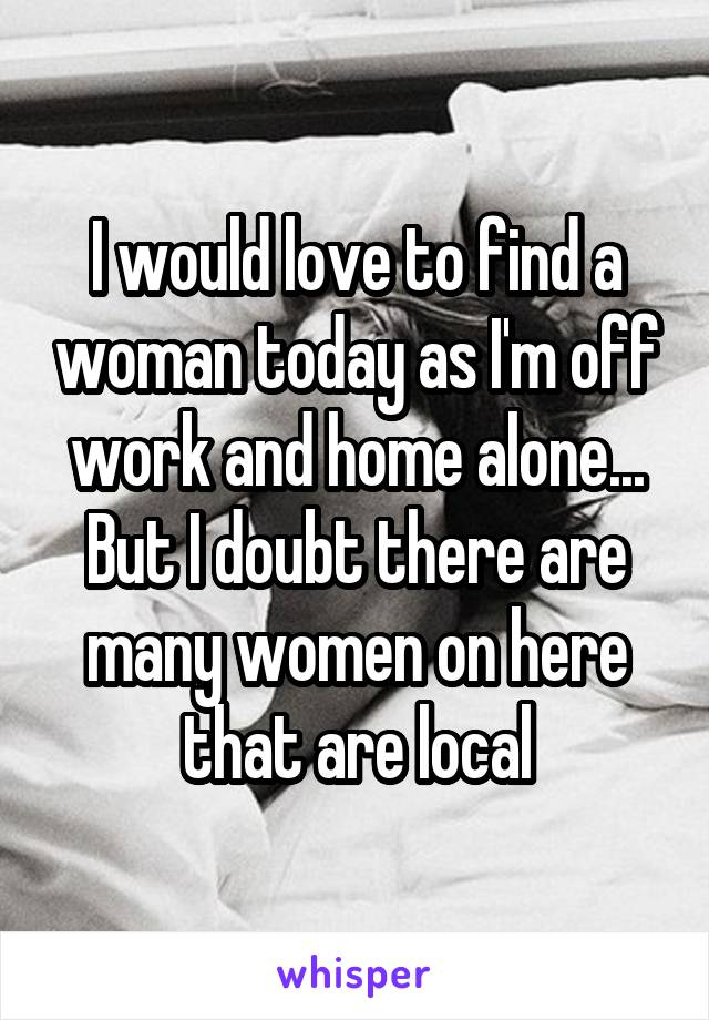 I would love to find a woman today as I'm off work and home alone... But I doubt there are many women on here that are local