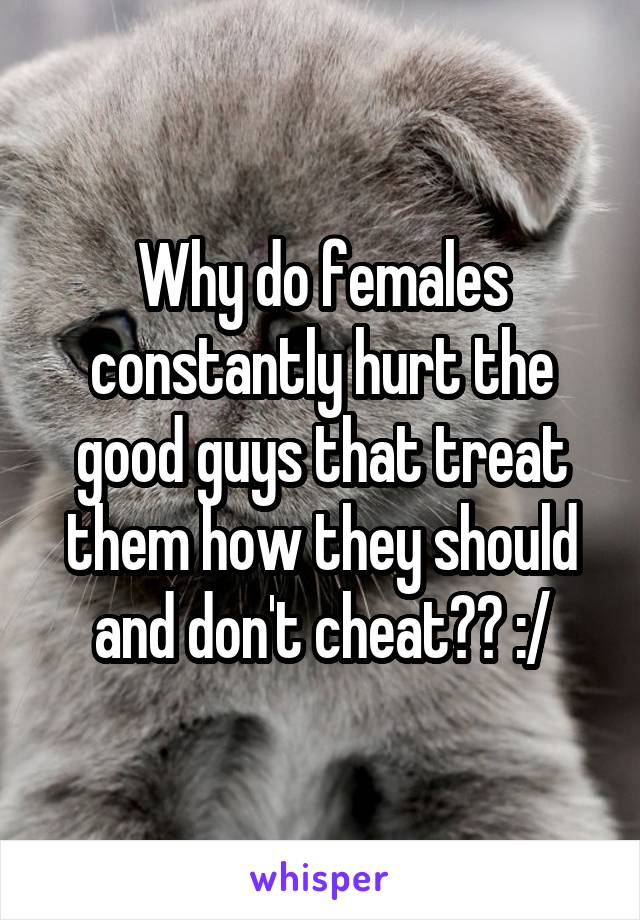 Why do females constantly hurt the good guys that treat them how they should and don't cheat?? :/